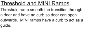 Threshold and MINI Ramps  Threshold ramp smooth the transition through a door and have no curb so door can open outwards.  MINI ramps have a curb to act as a guide.