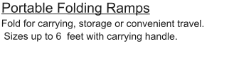 Portable Folding Ramps Fold for carrying, storage or convenient travel.  Sizes up to 6  feet with carrying handle.